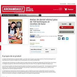 L'Atelier de Daniel Vézina : plus de 100 techniques et recettes de base : Vézina, Daniel -