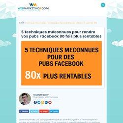 5 techniques méconnues pour rendre vos pubs Facebook 80 fois plus rentables