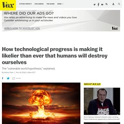 How technological progress is making it likelier than ever that humans will destroy ourselves
