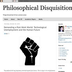 Philosophical Disquisitions: Demanding a Post-Work World: Technological Unemployment and the Human Future