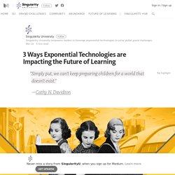3 Ways Exponential Technologies are Impacting the Future of Learning – SingularityU – Medium