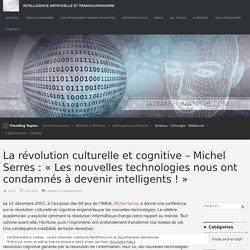 La révolution culturelle et cognitive – Michel Serres : « Les nouvelles technologies nous ont condamnés à devenir intelligents ! » – Intelligence Artificielle et Transhumanisme