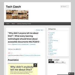 "Tech Czech » ""Why didn't anyone tell me about this?"": What every learning technologist should know about accessible documents #ALTC2012"
