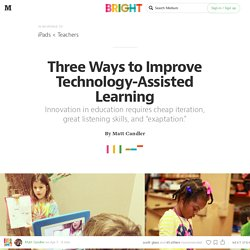 Three Ways to Improve Technology-Assisted Learning — Bright