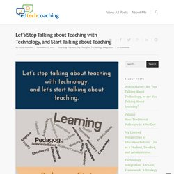 Let's Stop Talking about Teaching with Technology, and Start Talking about Teaching