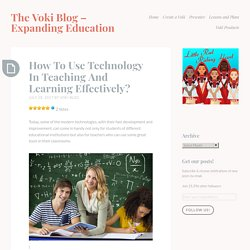How To Use Technology In Teaching And Learning Effectively? – The Voki Blog – Expanding Education