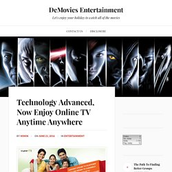 Technology Advanced, Now Enjoy Online TV Anytime Anywhere – DeMovies Entertainment