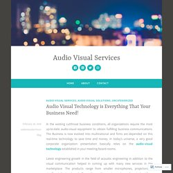 Audio Visual Technology is Everything That Your Business Need! – Audio Visual Services