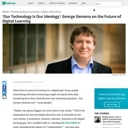 'Our Technology Is Our Ideology': George Siemens on the Future of Digital Learning