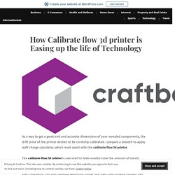 How Calibrate flow 3d printer is Easing up the life of Technology – informationhub