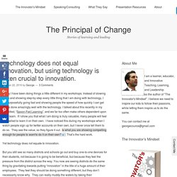 Technology does not equal innovation, but using technology is often crucial to innovation. – The Principal of Change