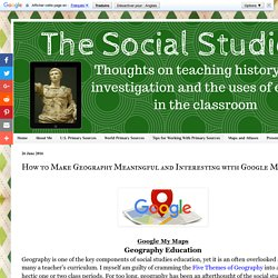Social Studies Methods and Technology: How to Make Geography Meaningful and Interesting with Google My Maps