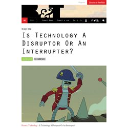 Is Technology A Disruptor Or An Interrupter?