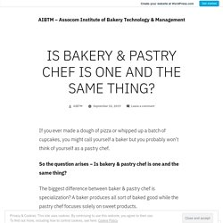 IS BAKERY & PASTRY CHEF IS ONE AND THE SAMETHING?
