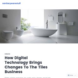 How Digital Technology Brings Changes To The Tiles Business – sanitarywarestuff