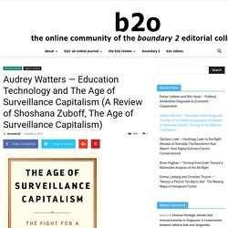 Audrey Watters — Education Technology and The Age of Surveillance Capitalism (A Review of Shoshana Zuboff, The Age of Surveillance Capitalism)