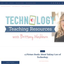 Technology Teaching Resources with Brittany Washburn: 15 Picture Books About Taking Care of Technology