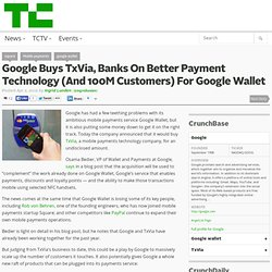 Google Buys TxVia, Banks On Better Payment Technology (And 100M Customers) For Google Wallet
