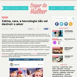 Calma, cara, a tecnologia não vai destruir o amor – Lugar de Mulher