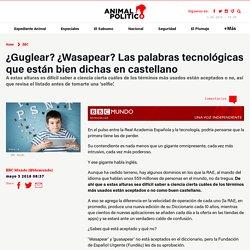 ¿Guglear? ¿Wasapear? Las palabras tecnológicas que están bien dichas en castellano – Animal Político