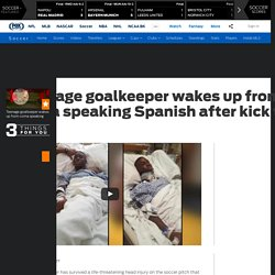 Teenage goalkeeper wakes up from coma speaking Spanish after kick to head