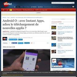 Android O : avec Instant Apps, adieu le téléchargement de nouvelles applis ? - ZDNet