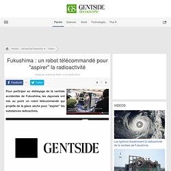 """Fukushima : un robot télécommandé pour """"aspirer"""" la radioactivité"""