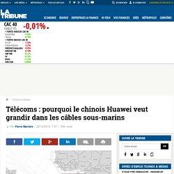 Télécoms : pourquoi le chinois Huawei veut grandir dans les câbles sous-marins
