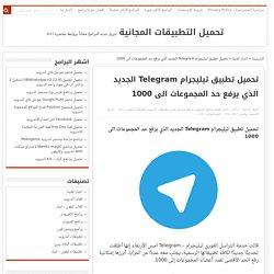 تحميل تطبيق تيليجرام Telegram الجديد الذي يرفع حد المجموعات الى 1000