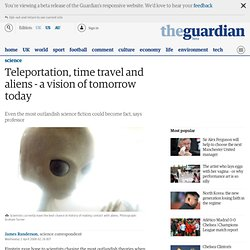Teleportation, time travel and aliens - a vision of tomorrow today
