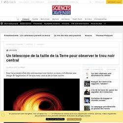 Un télescope de la taille de la Terre pour observer le trou noir central - Sciencesetavenir.fr
