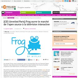 [CES Unveiled Paris] Frog ouvre le marché de l'open source à la télévision interactive