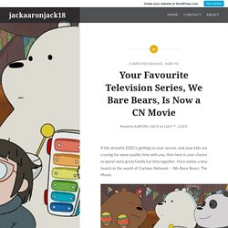 Your Favourite Television Series, We Bare Bears, Is Now a CN Movie – jackaaronjack18