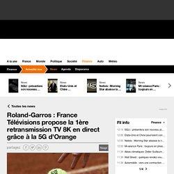 Roland-Garros : France Télévisions propose la 1ère retransmission TV 8K en direct grâce à la 5G d'Orange
