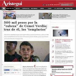 """500 mil pesos por la """"cabeza"""" de Cemeí Verdía; tras de él, los 'templarios'"""