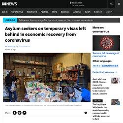 Asylum seekers on temporary visas left behind in economic recovery from coronavirus