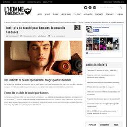 L'Homme Tendance Instituts de beauté pour hommes, la nouvelle tendance