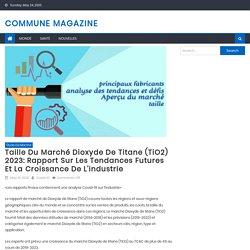 Taille du marché Dioxyde de titane (TiO2) 2023: Rapport sur les tendances futures et la croissance de l'industrie – Commune Magazine