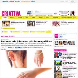 Moda - Escolha do dia: Roupas e tendências - Criativa - NOTÍCIAS - Empresa cria joias com pérolas magnéticas