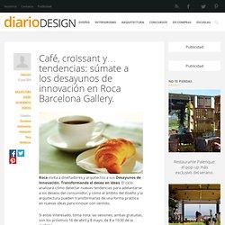 Café, croissant y... tendencias: súmate a los desayunos de innovación en Roca Barcelona Gallery. - diariodesign.com