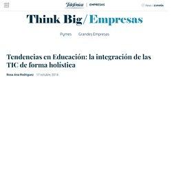 Tendencias en Educación: la integración de las TIC de forma holística - Think Big Empresas