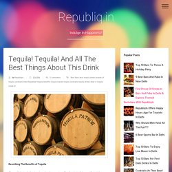 Tequila! Tequila! And All The Best Things About This Drink