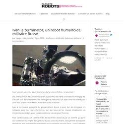 Ivan le terminator, un robot humanoïde militaire Russe