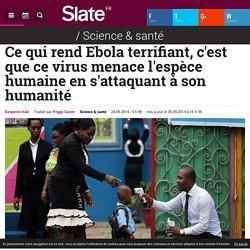 Ce qui rend Ebola terrifiant, c'est que ce virus menace l'espèce humaine en s'attaquant à son humanité