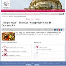 """SENAT 19/05/16 """"Manger local"""" : favoriser l'ancrage territorial de l'alimentation Jeudi 19 mai 2016, le Sénat a adopté la proposition de loi visant à favoriser l'ancrage territorial de l'alimentation adoptée par l'Assemblée nationale le 14 janvier 2016."""