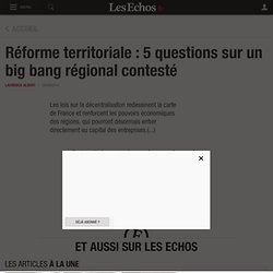Réforme territoriale : 5 questions sur un big bang régional contesté - Les Echos