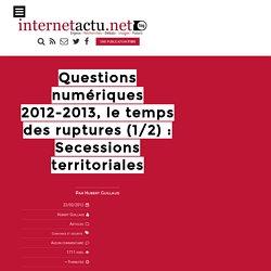 Questions numériques 2012-2012, le temps des ruptures (1/2) : Secessions territoriales