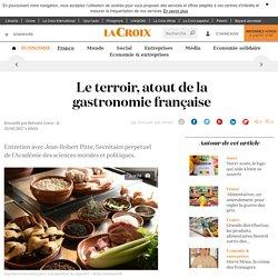 LA CROIX 25/08/17 Le terroir, atout de la gastronomie française Entretien avec Jean-Robert Pitte, Secrétaire perpétuel de l'Académie des sciences morales et politiques.