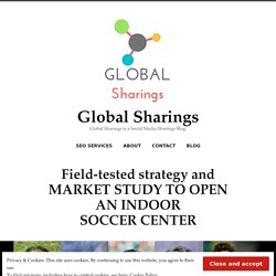 Field-tested strategy and MARKET STUDY TO OPEN AN INDOOR SOCCER CENTER – Global Sharings
