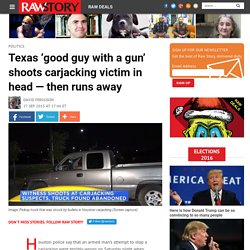 Texas 'good guy with a gun' shoots carjacking victim in head — then runs away